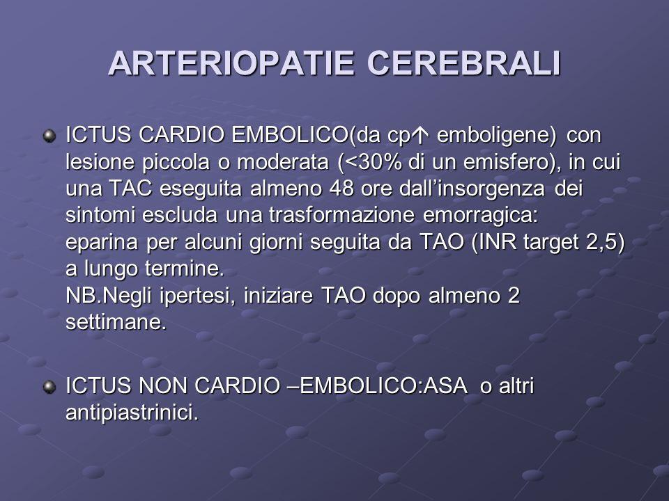 ARTERIOPATIE CEREBRALI ICTUS CARDIO EMBOLICO(da cp emboligene) con lesione piccola o moderata (<30% di un emisfero), in cui una TAC eseguita almeno 48 ore dallinsorgenza dei sintomi escluda una trasformazione emorragica: eparina per alcuni giorni seguita da TAO (INR target 2,5) a lungo termine.