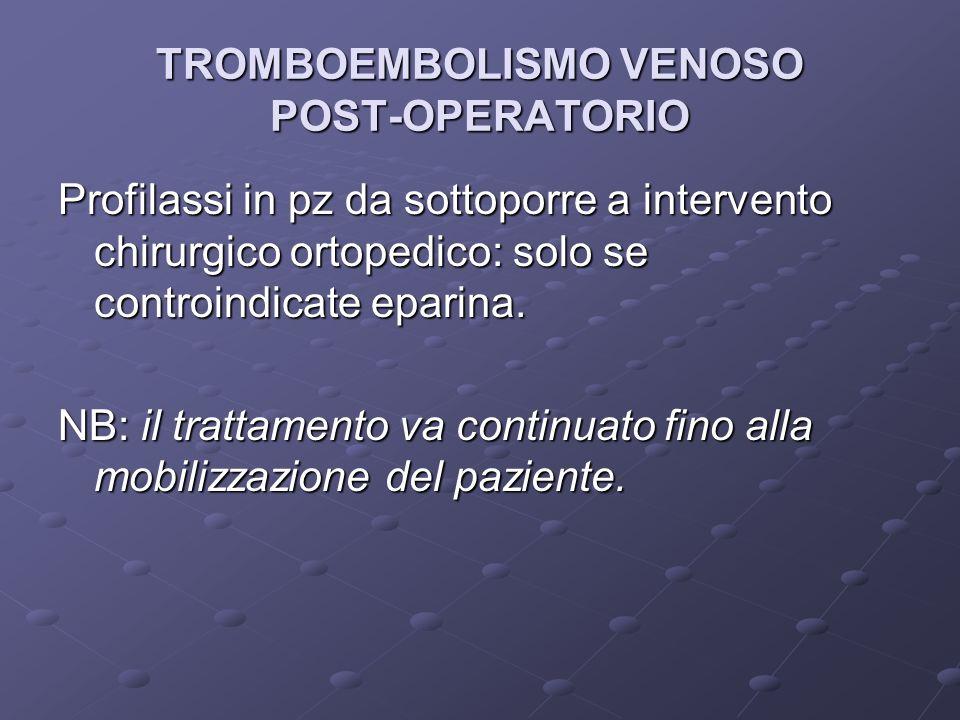TROMBOEMBOLISMO VENOSO POST-OPERATORIO Profilassi in pz da sottoporre a intervento chirurgico ortopedico: solo se controindicate eparina.