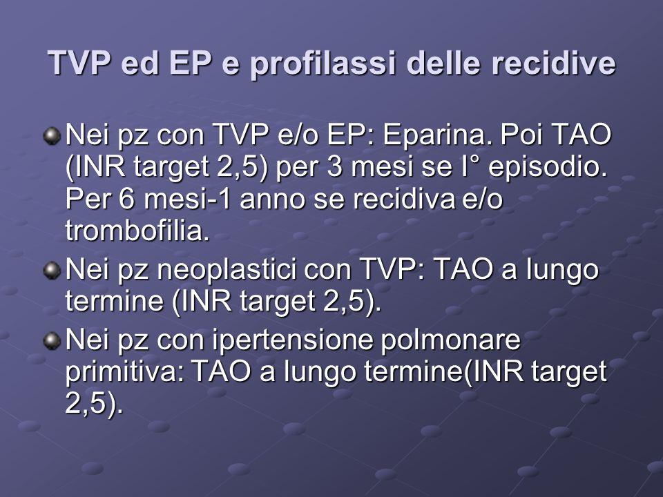 TVP ed EP e profilassi delle recidive Nei pz con TVP e/o EP: Eparina. Poi TAO (INR target 2,5) per 3 mesi se I° episodio. Per 6 mesi-1 anno se recidiv