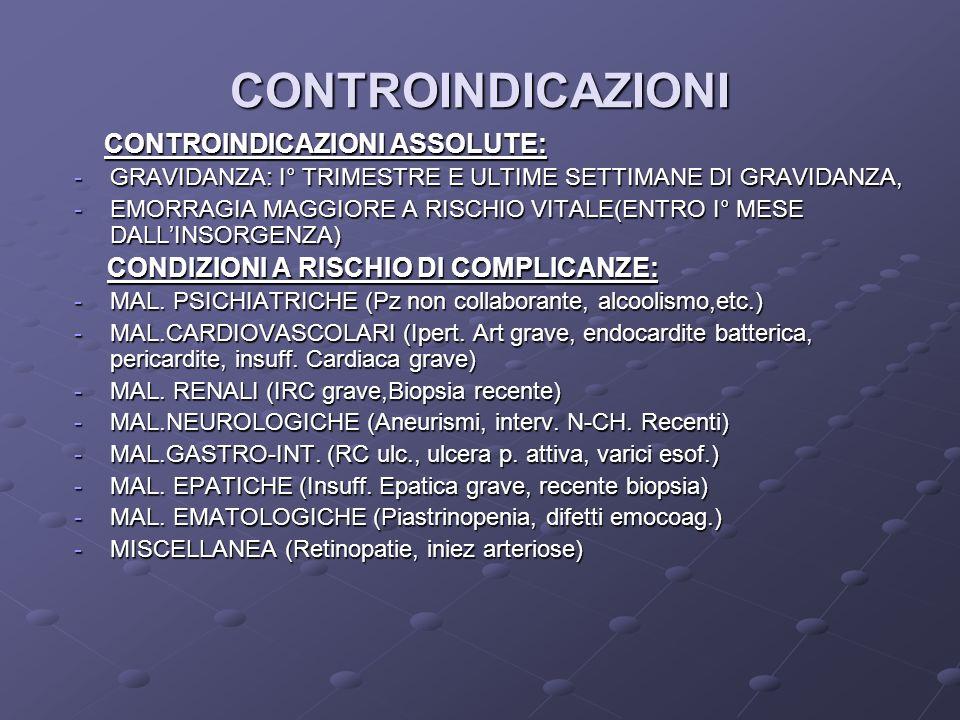 CONTROINDICAZIONI CONTROINDICAZIONI ASSOLUTE: CONTROINDICAZIONI ASSOLUTE: -GRAVIDANZA: I° TRIMESTRE E ULTIME SETTIMANE DI GRAVIDANZA, -EMORRAGIA MAGGIORE A RISCHIO VITALE(ENTRO I° MESE DALLINSORGENZA) CONDIZIONI A RISCHIO DI COMPLICANZE: CONDIZIONI A RISCHIO DI COMPLICANZE: -MAL.