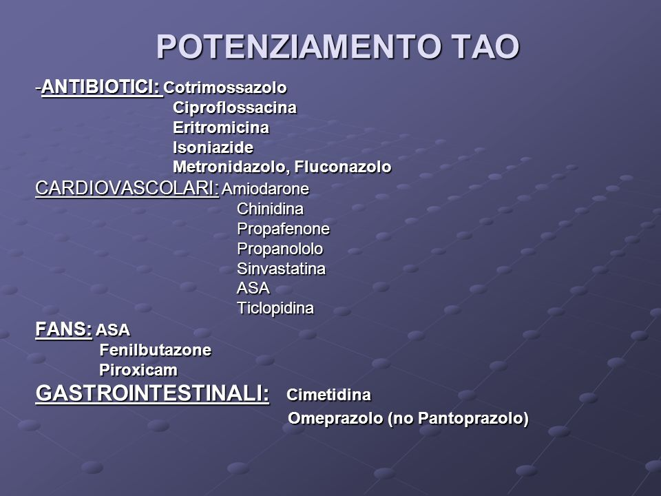 POTENZIAMENTO TAO -ANTIBIOTICI: Cotrimossazolo Ciproflossacina Ciproflossacina Eritromicina Eritromicina Isoniazide Isoniazide Metronidazolo, Fluconaz