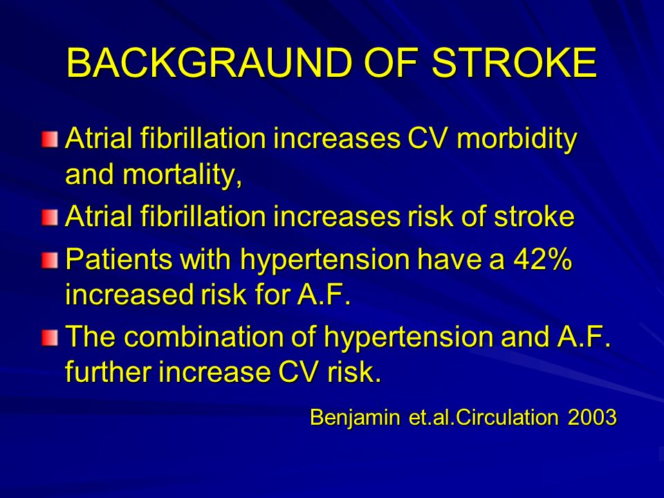 BACKGRAUND OF STROKE Atrial fibrillation increases CV morbidity and mortality, Atrial fibrillation increases risk of stroke Patients with hypertension