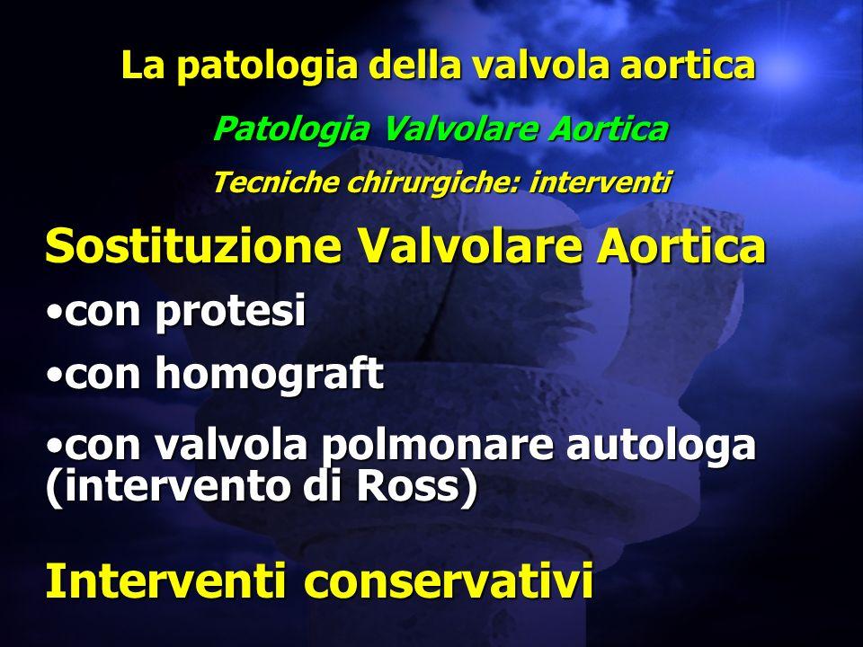 La patologia della valvola aortica Patologia Valvolare Aortica Tecniche chirurgiche: interventi Sostituzione Valvolare Aortica con protesicon protesi