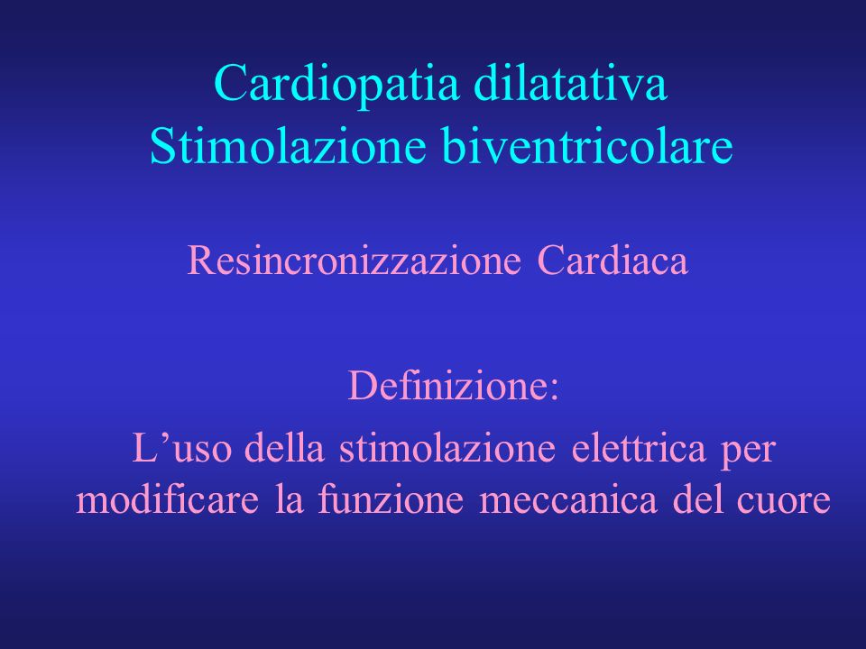 Cardiopatia dilatativa Stimolazione biventricolare Resincronizzazione Cardiaca Definizione: Luso della stimolazione elettrica per modificare la funzio