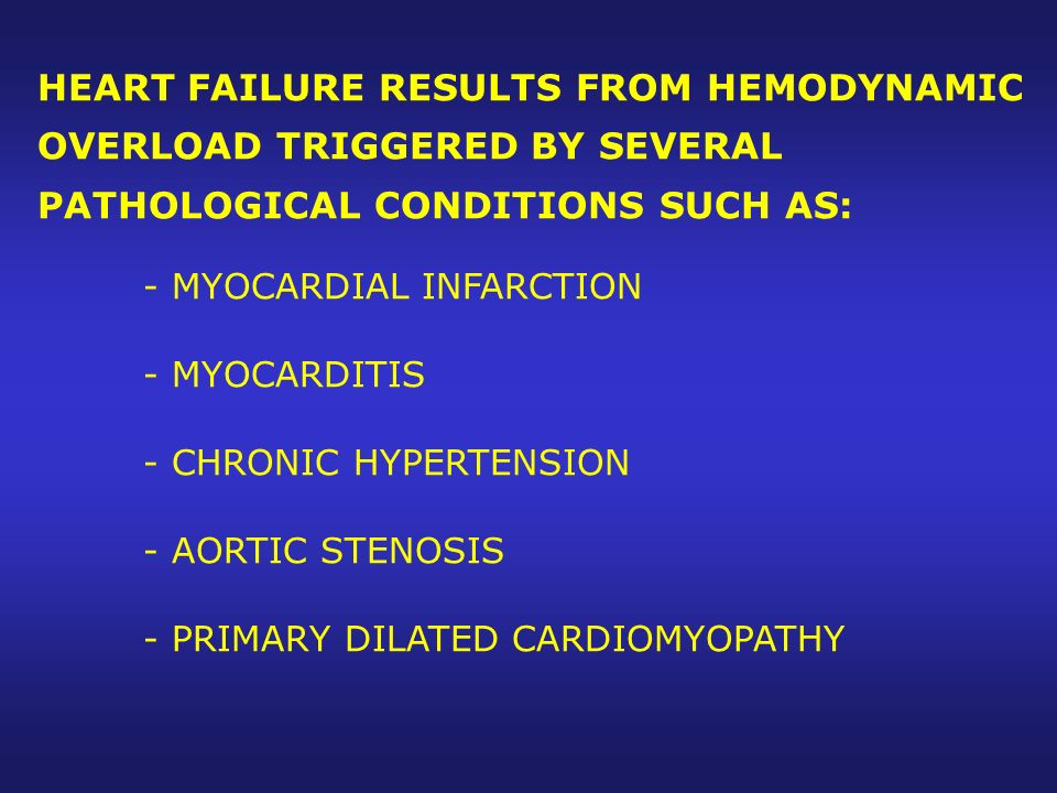 HEART FAILURE RESULTS FROM HEMODYNAMIC OVERLOAD TRIGGERED BY SEVERAL PATHOLOGICAL CONDITIONS SUCH AS: - MYOCARDIAL INFARCTION - MYOCARDITIS - CHRONIC HYPERTENSION - AORTIC STENOSIS - PRIMARY DILATED CARDIOMYOPATHY