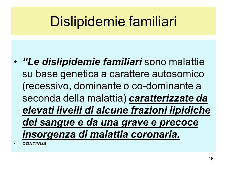 48 Dislipidemie familiari Le dislipidemie familiari sono malattie su base genetica a carattere autosomico (recessivo, dominante o co-dominante a secon