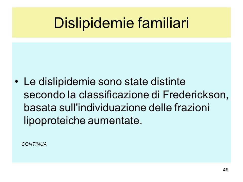 49 Dislipidemie familiari Le dislipidemie sono state distinte secondo la classificazione di Frederickson, basata sull'individuazione delle frazioni li