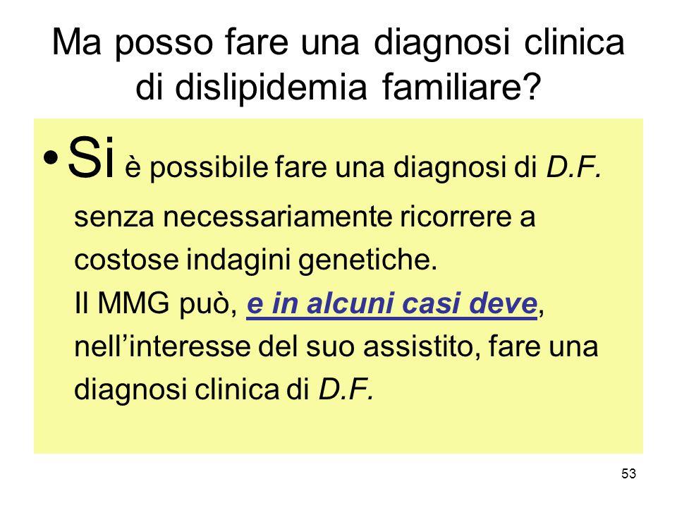 53 Ma posso fare una diagnosi clinica di dislipidemia familiare? Si è possibile fare una diagnosi di D.F. senza necessariamente ricorrere a costose in