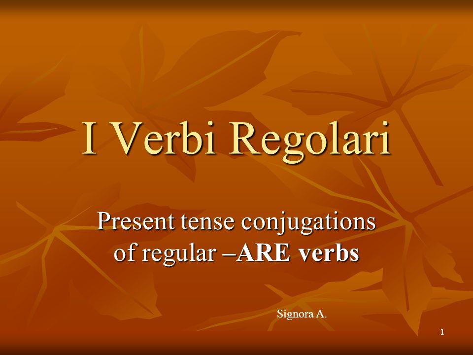 1 Present tense conjugations of regular –ARE verbs I Verbi Regolari Signora A.
