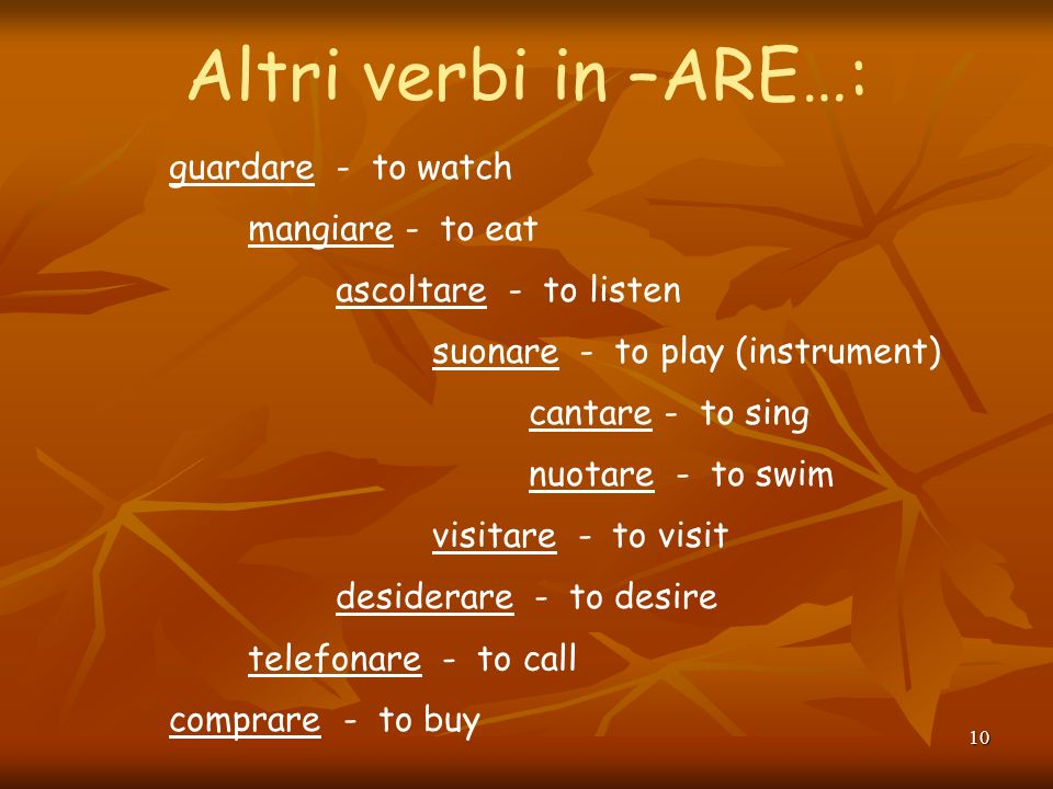 9 Present-tense verbs in Italian can have several English equivalents. Each simple expression in Italian may convey three different ideas in English: