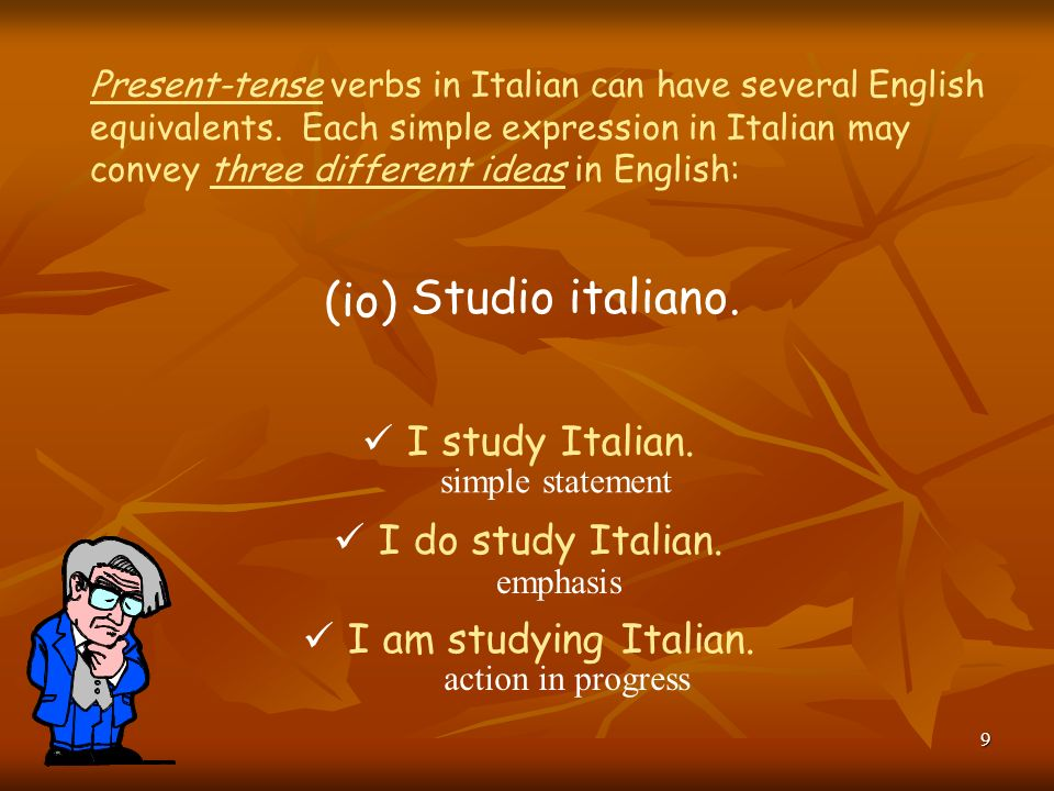 9 Present-tense verbs in Italian can have several English equivalents.