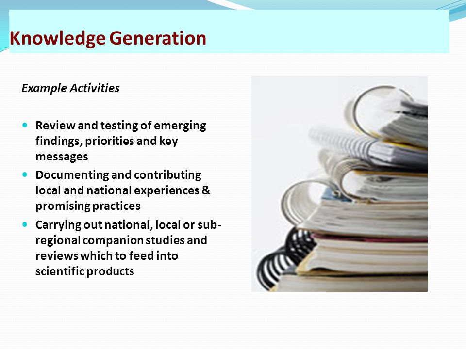 Knowledge Generation Example Activities Review and testing of emerging findings, priorities and key messages Documenting and contributing local and na