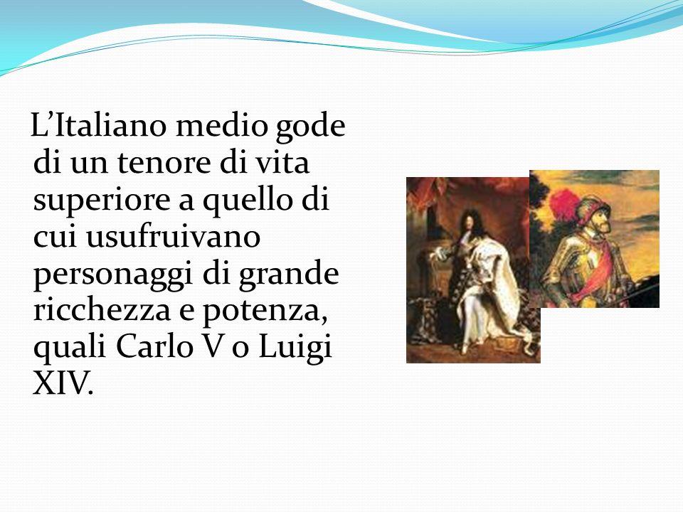 LItaliano medio gode di un tenore di vita superiore a quello di cui usufruivano personaggi di grande ricchezza e potenza, quali Carlo V o Luigi XIV.