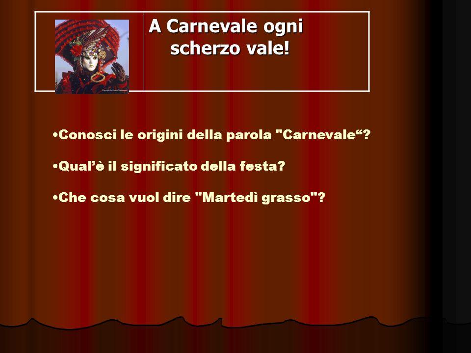 Carnevale origine e significato CARNEVALE deriva dal volgare, carnem levare carne levare, in relazione al giorno precedente l inizio della Quaresima, in cui cessava il consumo della carne durante la quaresima.