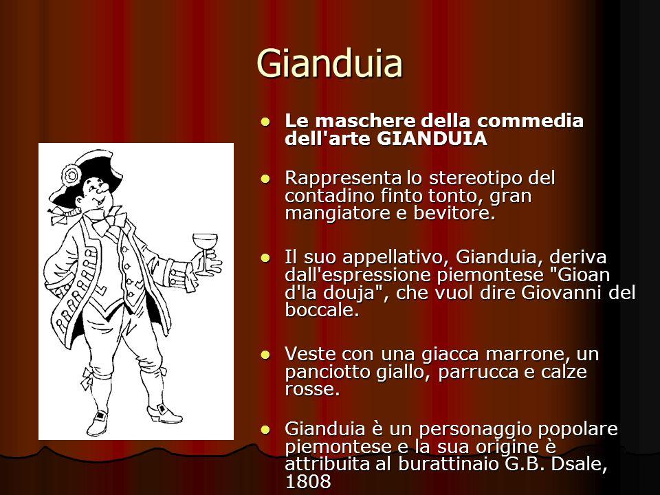Gianduia Le maschere della commedia dell'arte GIANDUIA Le maschere della commedia dell'arte GIANDUIA Rappresenta lo stereotipo del contadino finto ton