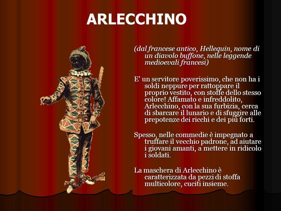 ARLECCHINO (dal francese antico, Hellequin, nome di un diavolo buffone, nelle leggende medioevali francesi) E' un servitore poverissimo, che non ha i