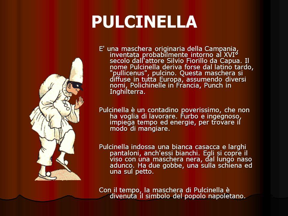 PULCINELLA E' una maschera originaria della Campania, inventata probabilmente intorno al XVI° secolo dall'attore Silvio Fiorillo da Capua. Il nome Pul