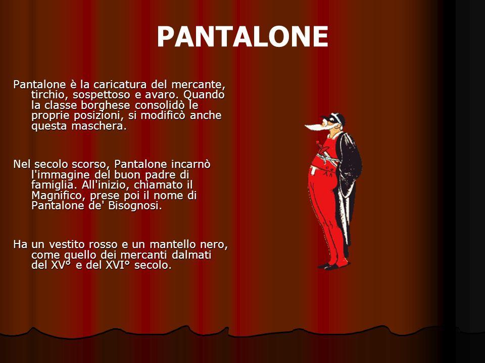 PANTALONE Pantalone è la caricatura del mercante, tirchio, sospettoso e avaro. Quando la classe borghese consolidò le proprie posizioni, si modificò a