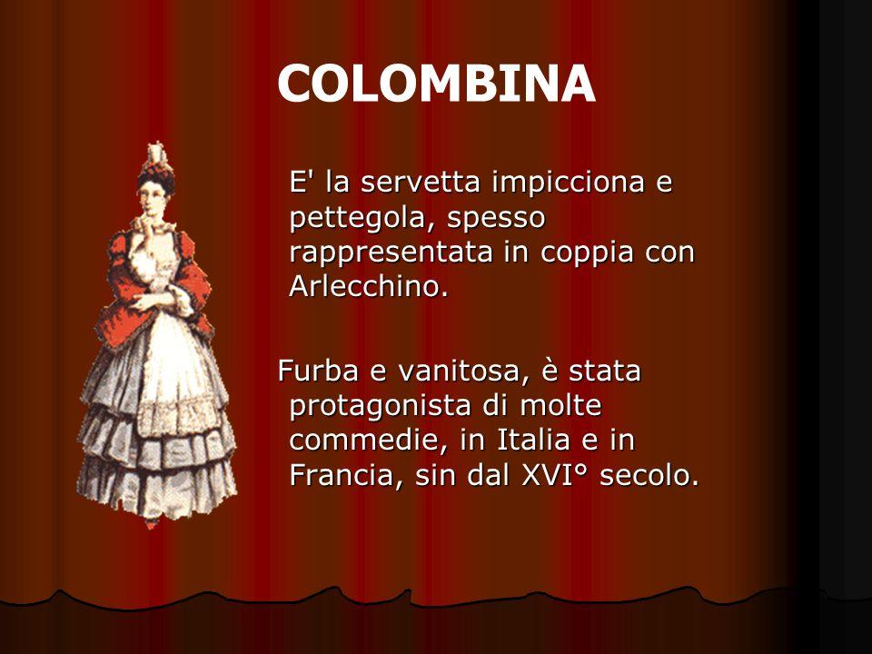 COLOMBINA E' la servetta impicciona e pettegola, spesso rappresentata in coppia con Arlecchino. Furba e vanitosa, è stata protagonista di molte commed