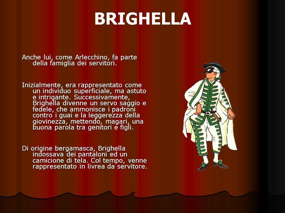 BRIGHELLA Anche lui, come Arlecchino, fa parte della famiglia dei servitori. Inizialmente, era rappresentato come un individuo superficiale, ma astuto