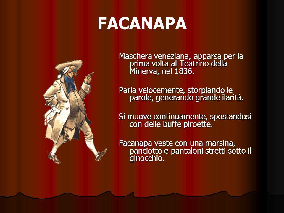 FACANAPA Maschera veneziana, apparsa per la prima volta al Teatrino della Minerva, nel 1836. Parla velocemente, storpiando le parole, generando grande