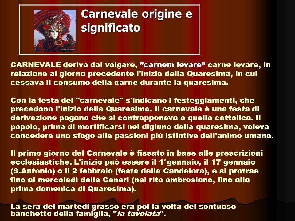 Carnevale origine e significato CARNEVALE deriva dal volgare, carnem levare carne levare, in relazione al giorno precedente l'inizio della Quaresima,
