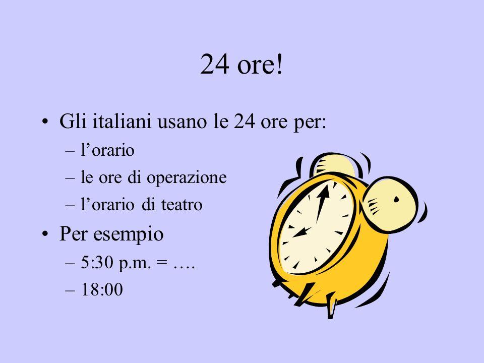 24 ore! Gli italiani usano le 24 ore per: –lorario –le ore di operazione –lorario di teatro Per esempio –5:30 p.m. = …. –18:00
