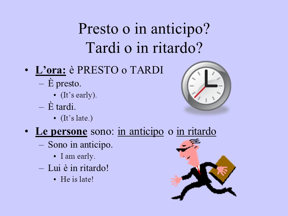 Presto o in anticipo? Tardi o in ritardo? Lora: è PRESTO o TARDI –È presto. (Its early). –È tardi. (Its late.) Le persone sono: in anticipo o in ritar