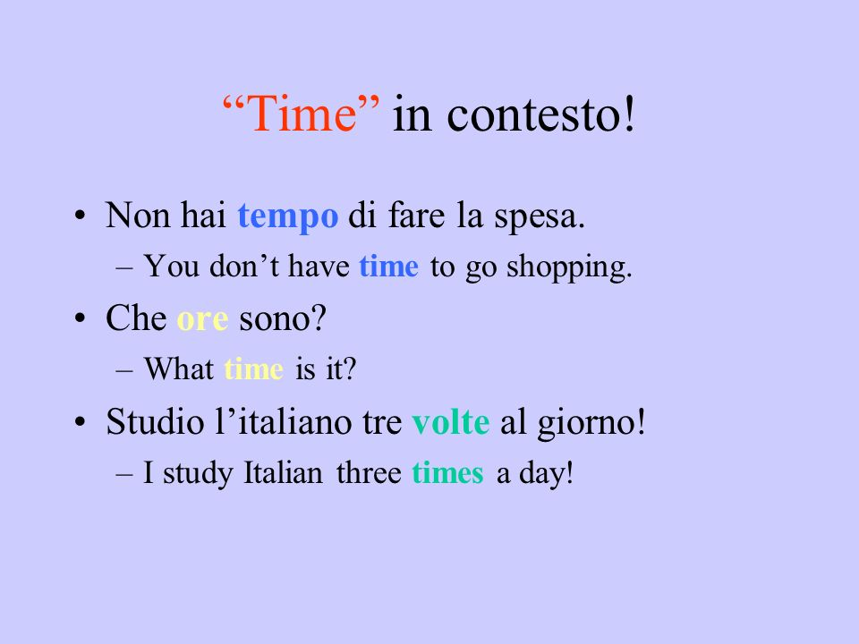 Time in contesto! Non hai tempo di fare la spesa. –You dont have time to go shopping. Che ore sono? –What time is it? Studio litaliano tre volte al gi