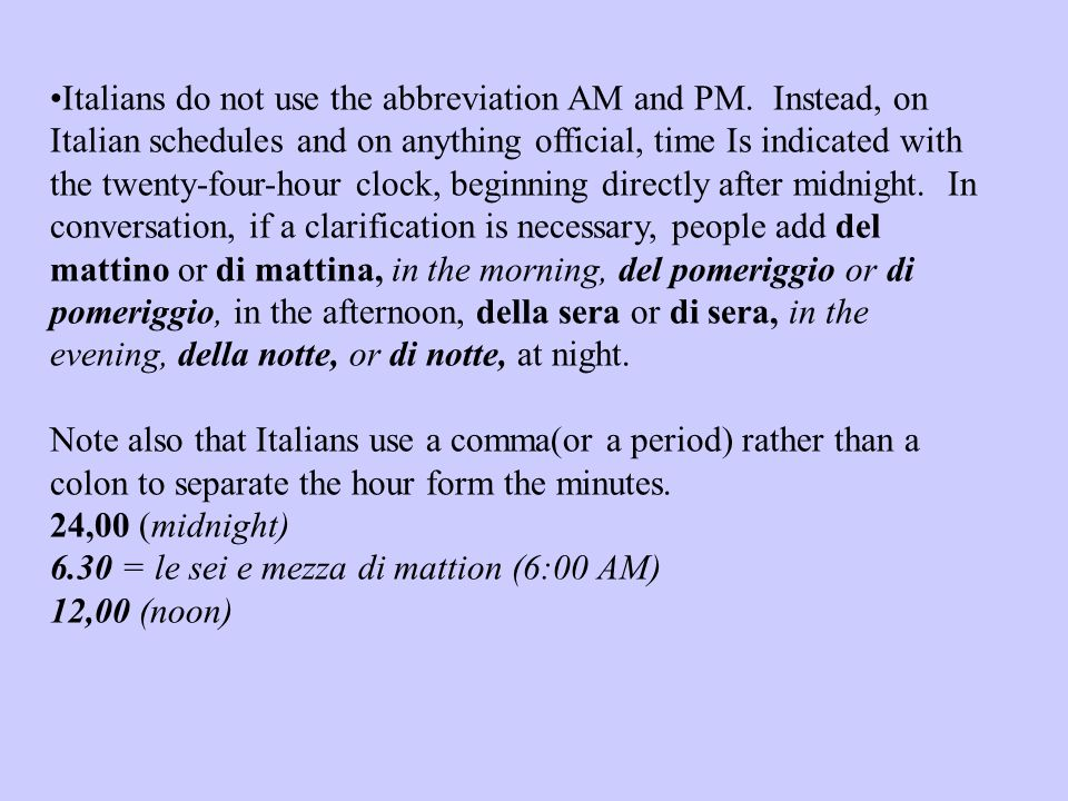 Italians do not use the abbreviation AM and PM. Instead, on Italian schedules and on anything official, time Is indicated with the twenty-four-hour cl