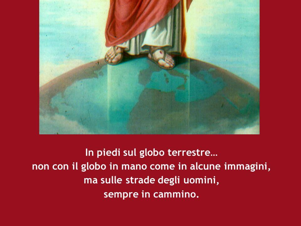 In piedi sul globo terrestre… non con il globo in mano come in alcune immagini, ma sulle strade degli uomini, sempre in cammino.