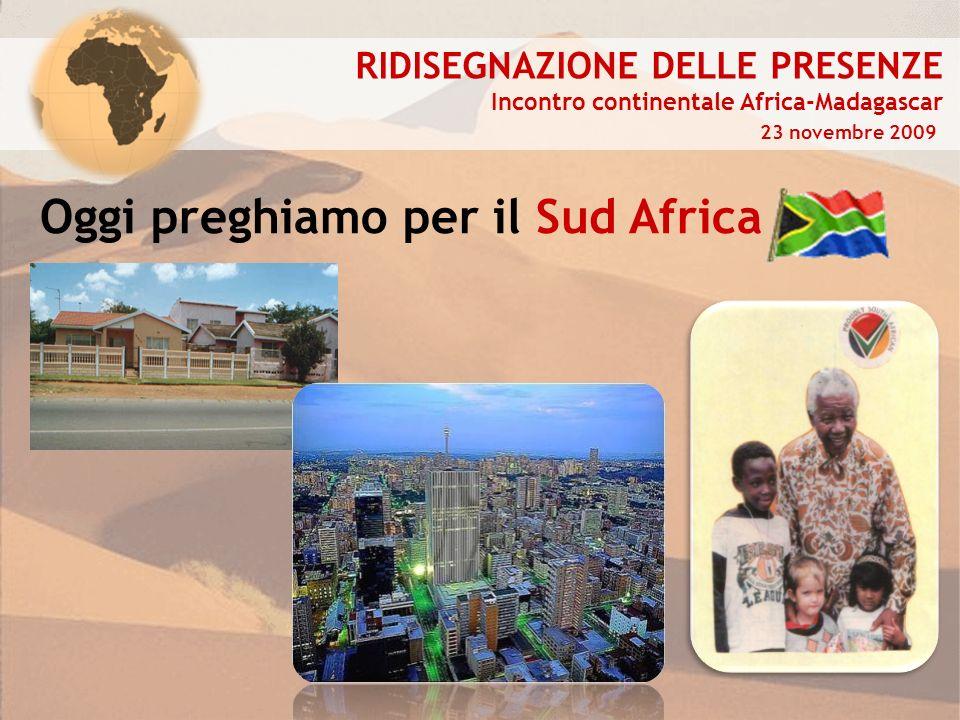 RIDISEGNAZIONE DELLE PRESENZE Incontro continentale Africa-Madagascar 23 novembre 2009 Oggi preghiamo per il Sud Africa