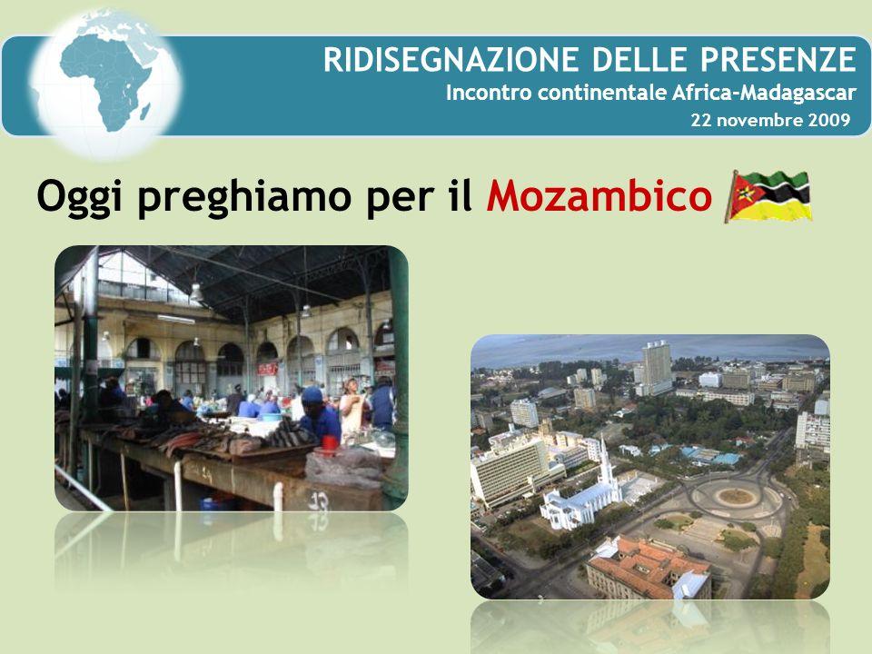 RIDISEGNAZIONE DELLE PRESENZE Incontro continentale Africa-Madagascar 22 novembre 2009 Oggi preghiamo per il Mozambico