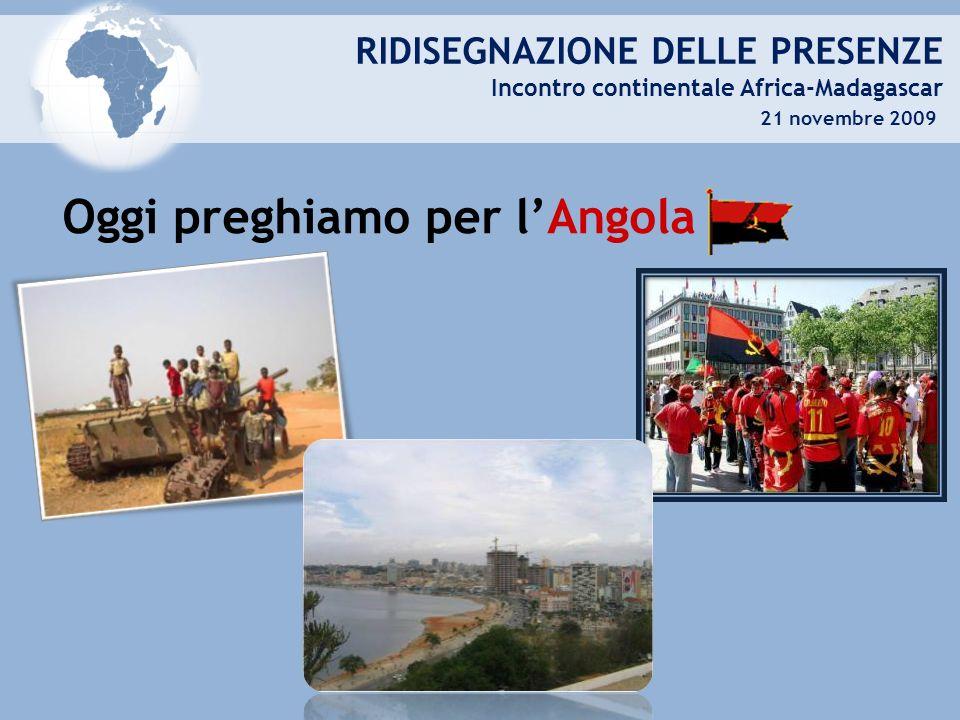 RIDISEGNAZIONE DELLE PRESENZE Incontro continentale Africa-Madagascar 21 novembre 2009 Oggi preghiamo per lAngola