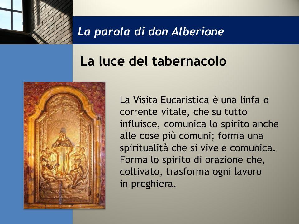 La parola di don Alberione La luce del tabernacolo La Visita Eucaristica è una linfa o corrente vitale, che su tutto influisce, comunica lo spirito an