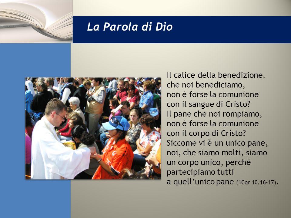 La Parola di Dio Il calice della benedizione, che noi benediciamo, non è forse la comunione con il sangue di Cristo? Il pane che noi rompiamo, non è f