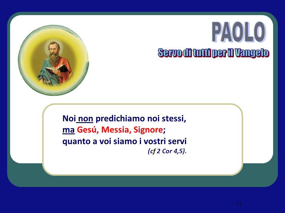 11 Noi non predichiamo noi stessi, ma Gesú, Messia, Signore; quanto a voi siamo i vostri servi (cf 2 Cor 4,5).