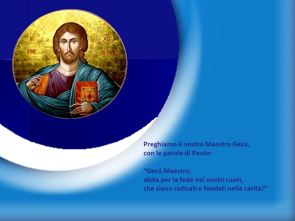 12 Preghiamo il nostro Maestro Gesú, con le parole di Paolo: Gesú Maestro, abita per la fede nei nostri cuori, che siano radicati e fondati nella cari