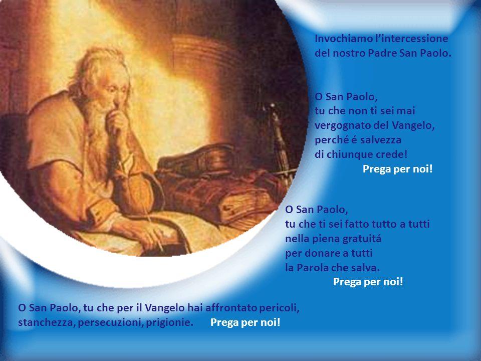 17 Invochiamo lintercessione del nostro Padre San Paolo. O San Paolo, tu che non ti sei mai vergognato del Vangelo, perché é salvezza di chiunque cred
