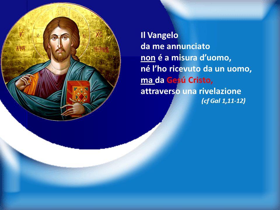 3 Il Vangelo da me annunciato non é a misura duomo, né lho ricevuto da un uomo, ma da Gesú Cristo, attraverso una rivelazione (cf Gal 1,11-12)
