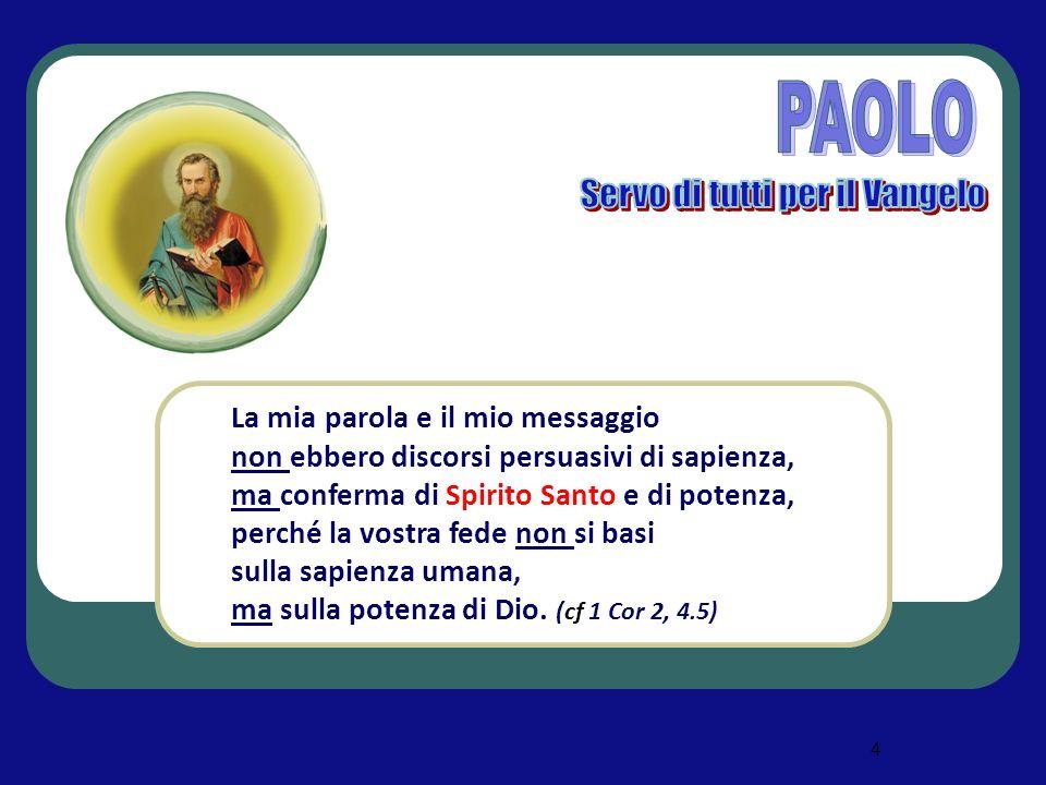4 La mia parola e il mio messaggio non ebbero discorsi persuasivi di sapienza, ma conferma di Spirito Santo e di potenza, perché la vostra fede non si