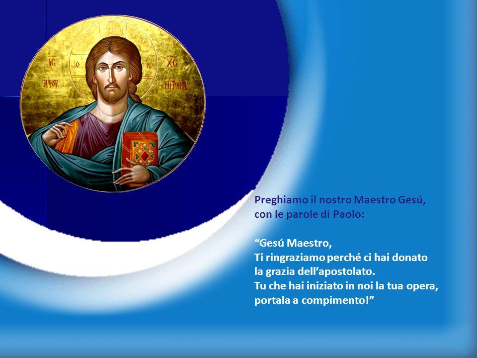 7 Preghiamo il nostro Maestro Gesú, con le parole di Paolo: Gesú Maestro, Ti ringraziamo perché ci hai donato la grazia dellapostolato. Tu che hai ini