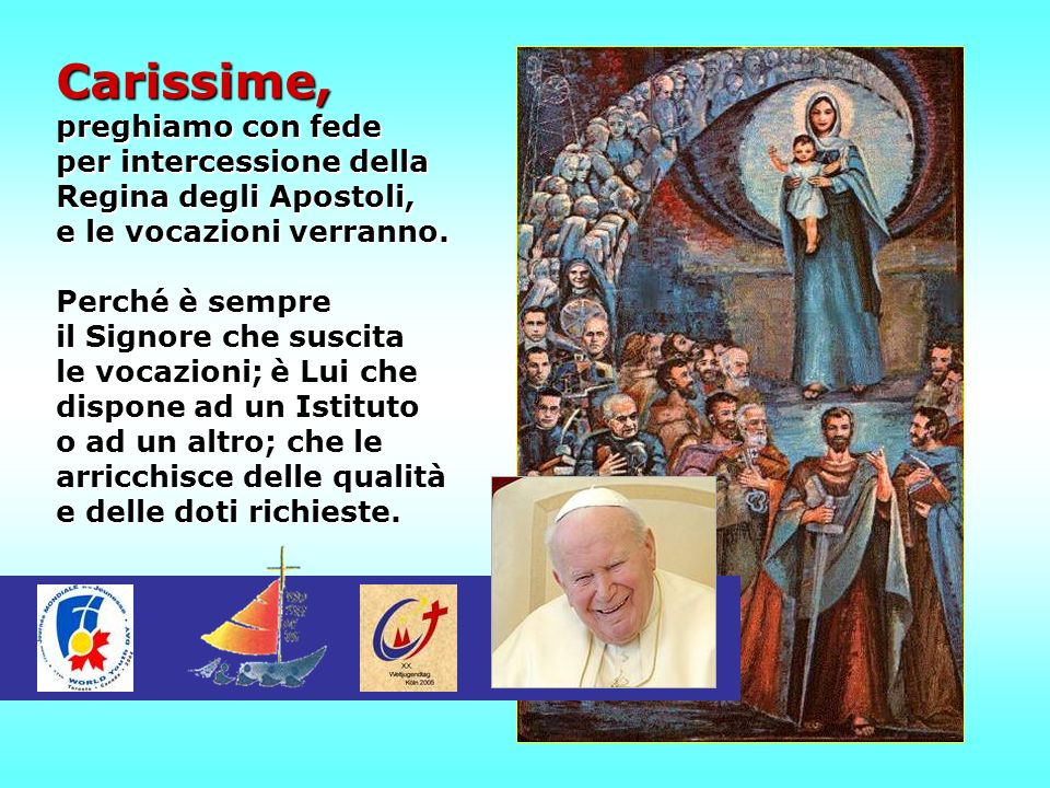 Carissime, preghiamo con fede per intercessione della Regina degli Apostoli, e le vocazioni verranno. Perché è sempre il Signore che suscita le vocazi