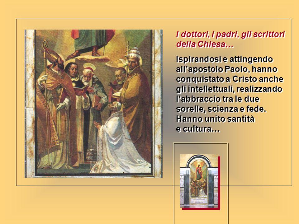 I dottori, i padri, gli scrittori della Chiesa… Ispirandosi e attingendo allapostolo Paolo, hanno conquistato a Cristo anche gli intellettuali, realiz