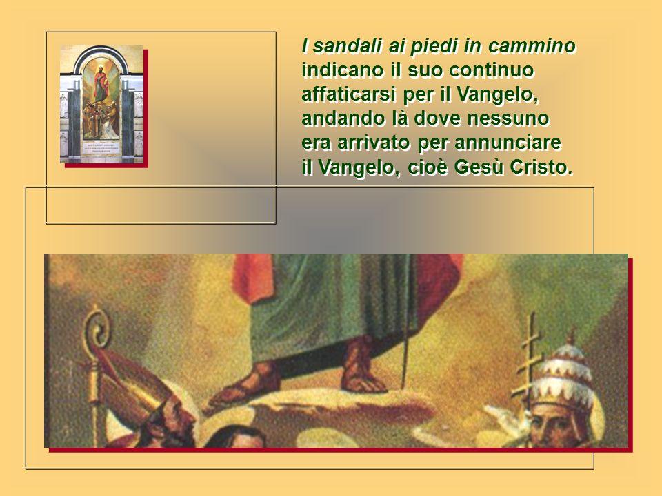 I sandali ai piedi in cammino indicano il suo continuo affaticarsi per il Vangelo, andando là dove nessuno era arrivato per annunciare il Vangelo, cio