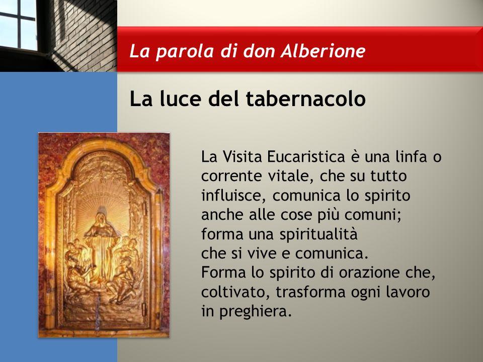 La parola di don Alberione La luce del tabernacolo La Visita Eucaristica è una linfa o corrente vitale, che su tutto influisce, comunica lo spirito anche alle cose più comuni; forma una spiritualità che si vive e comunica.
