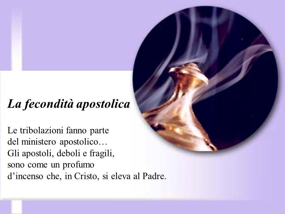 La fecondità apostolica Le tribolazioni fanno parte del ministero apostolico… Gli apostoli, deboli e fragili, sono come un profumo dincenso che, in Cr