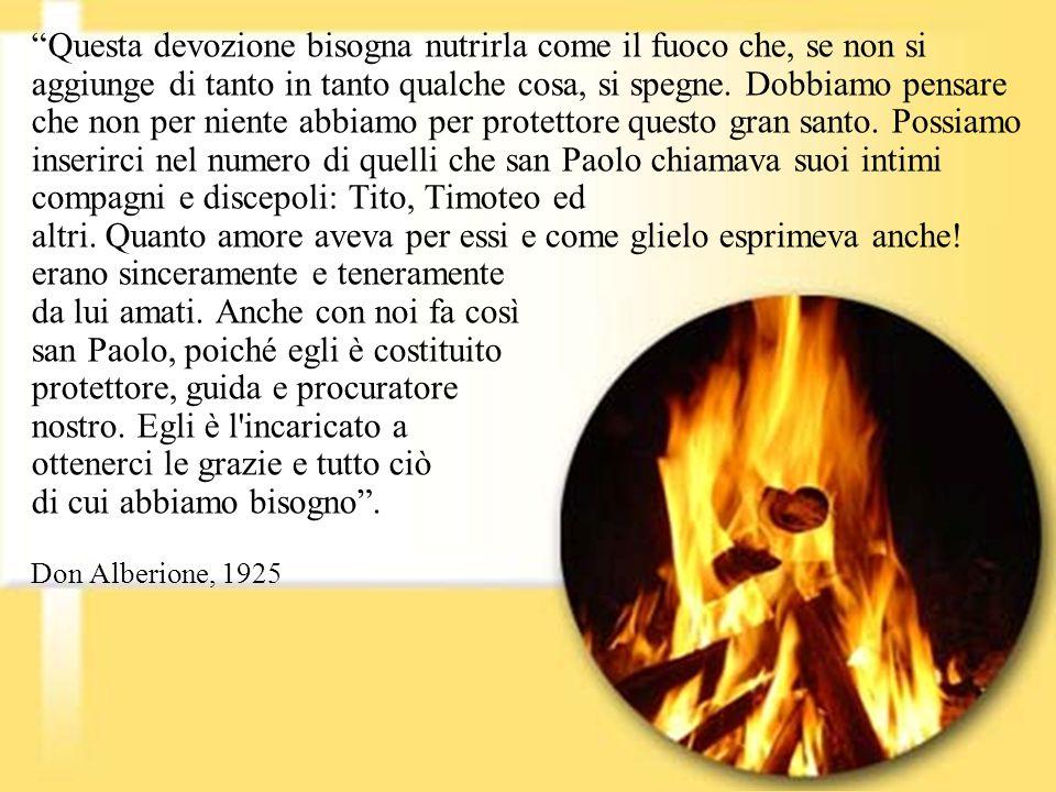 Questa devozione bisogna nutrirla come il fuoco che, se non si aggiunge di tanto in tanto qualche cosa, si spegne. Dobbiamo pensare che non per niente