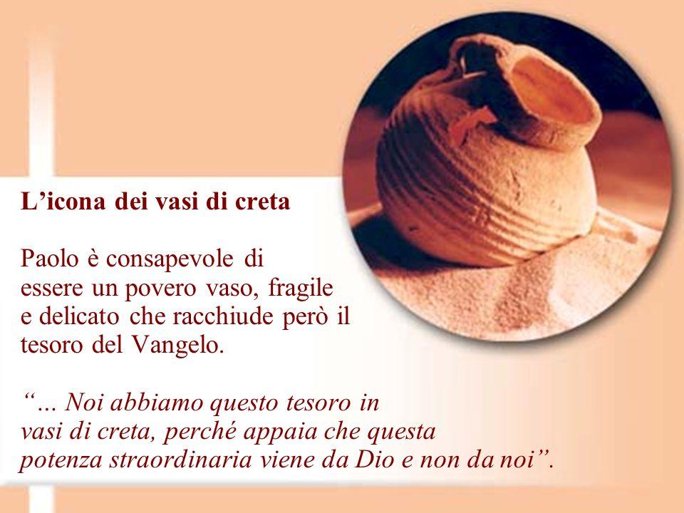Licona dei vasi di creta Paolo è consapevole di essere un povero vaso, fragile e delicato che racchiude però il tesoro del Vangelo. … Noi abbiamo ques