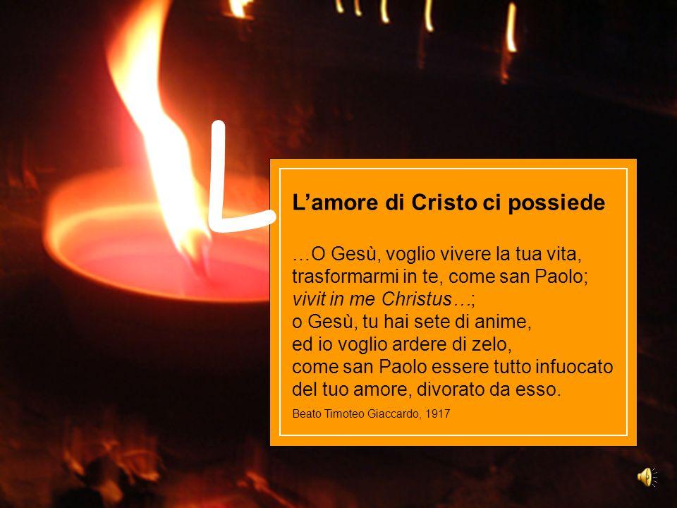 Lamore di Cristo ci possiede …O Gesù, voglio vivere la tua vita, trasformarmi in te, come san Paolo; vivit in me Christus…; o Gesù, tu hai sete di ani
